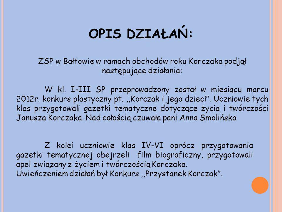 OPIS DZIAŁAŃ: ZSP w Bałtowie w ramach obchodów roku Korczaka podjął następujące działania: W kl.