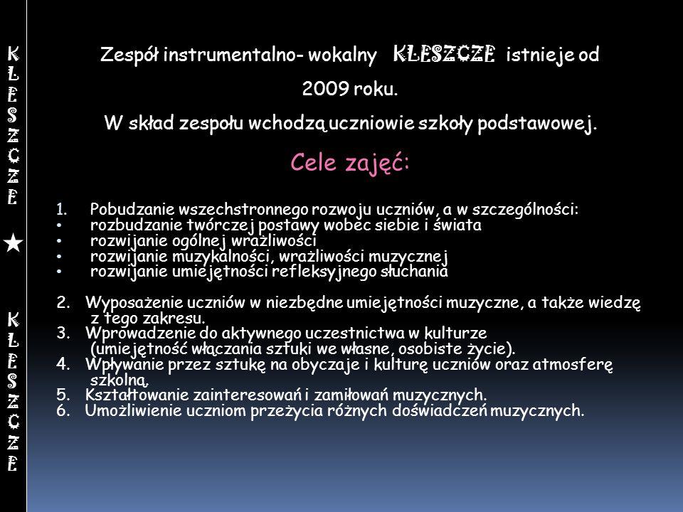 Zespół instrumentalno- wokalny KLESZCZE istnieje od 2009 roku. W skład zespołu wchodzą uczniowie szkoły podstawowej. Cele zajęć: 1. Pobudzanie wszechs