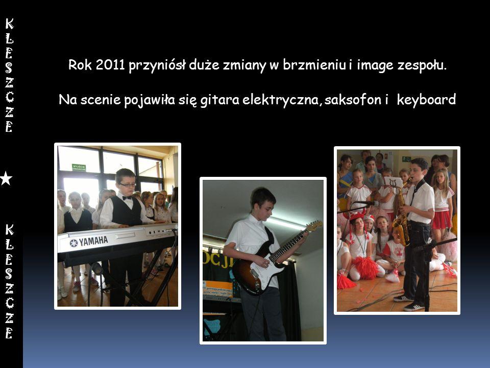 Rok 2011 przyniósł duże zmiany w brzmieniu i image zespołu. Na scenie pojawiła się gitara elektryczna, saksofon i keyboard KLESZCZEKLESZCZEKLESZCZEKLE