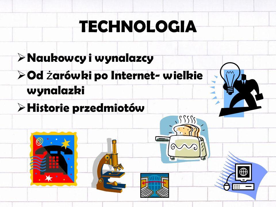TECHNOLOGIA Naukowcy i wynalazcy Od ż arówki po Internet- wielkie wynalazki Historie przedmiotów