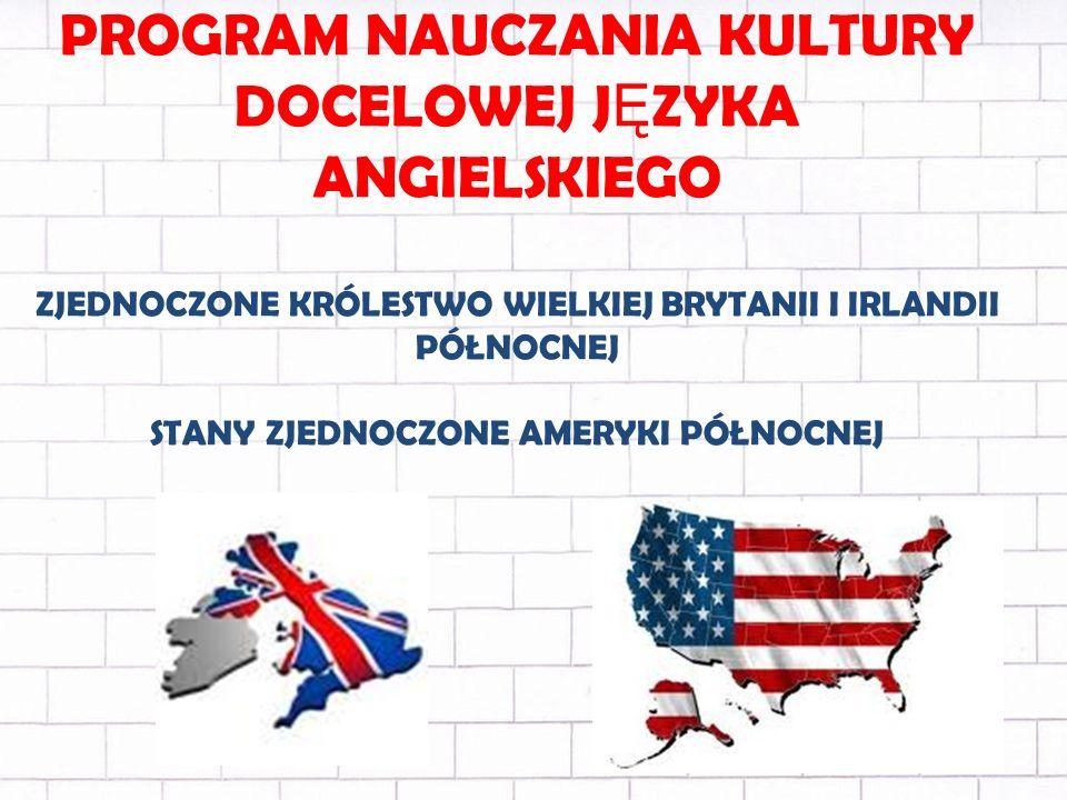 PROGRAM NAUCZANIA KULTURY DOCELOWEJ J Ę ZYKA ANGIELSKIEGO ZJEDNOCZONE KRÓLESTWO WIELKIEJ BRYTANII I IRLANDII PÓŁNOCNEJ STANY ZJEDNOCZONE AMERYKI PÓŁNOCNEJ