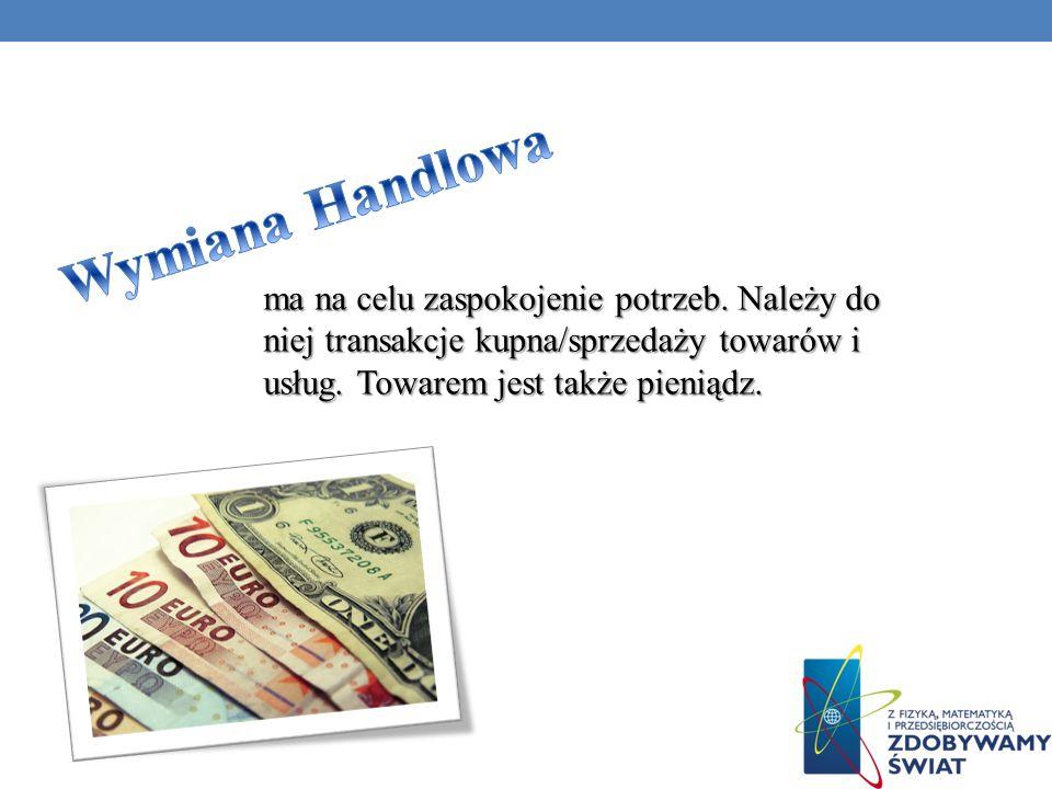 ma na celu zaspokojenie potrzeb. Należy do niej transakcje kupna/sprzedaży towarów i usług. Towarem jest także pieniądz.