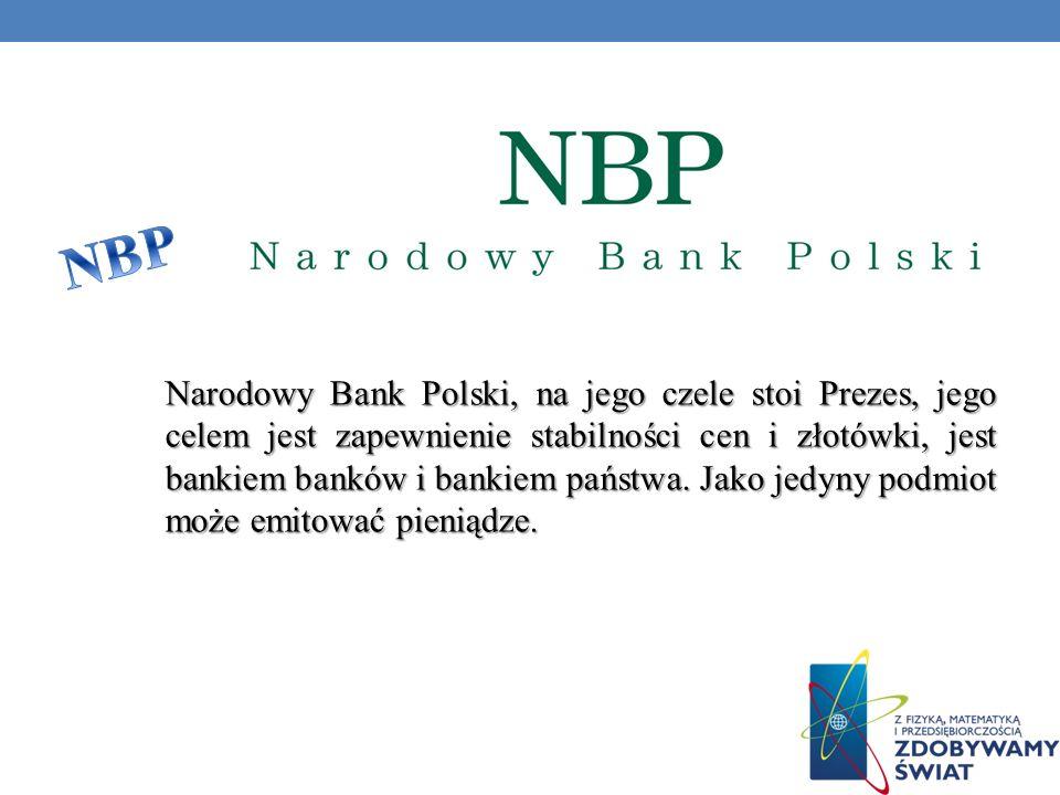 Narodowy Bank Polski, na jego czele stoi Prezes, jego celem jest zapewnienie stabilności cen i złotówki, jest bankiem banków i bankiem państwa. Jako j