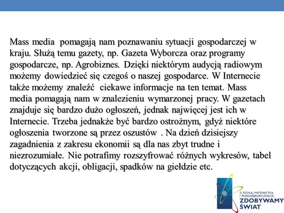 Mass media pomagają nam poznawaniu sytuacji gospodarczej w kraju. Służą temu gazety, np. Gazeta Wyborcza oraz programy gospodarcze, np. Agrobiznes. Dz