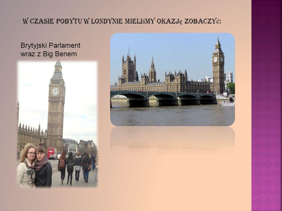 W czasie pobytu w Londynie mieli ś my okazj ę zobaczy ć : Brytyjski Parlament wraz z Big Benem