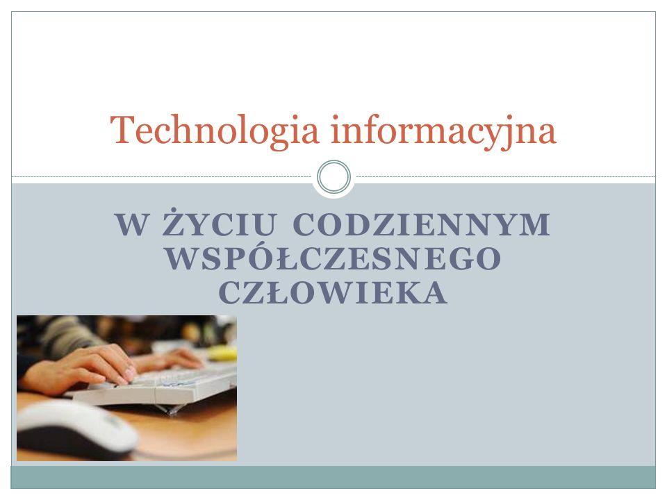W ŻYCIU CODZIENNYM WSPÓŁCZESNEGO CZŁOWIEKA Technologia informacyjna