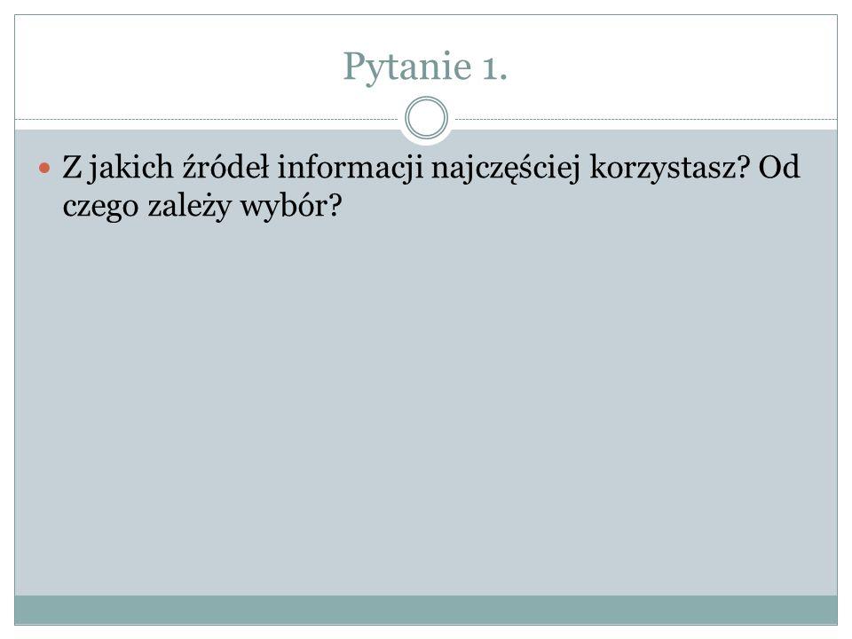 Pytanie 1. Z jakich źródeł informacji najczęściej korzystasz? Od czego zależy wybór?