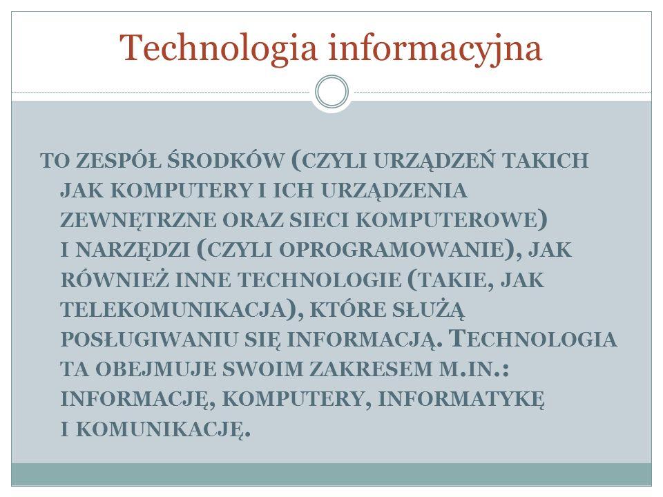 Technologia informacyjna TO ZESPÓŁ ŚRODKÓW ( CZYLI URZĄDZEŃ TAKICH JAK KOMPUTERY I ICH URZĄDZENIA ZEWNĘTRZNE ORAZ SIECI KOMPUTEROWE ) I NARZĘDZI ( CZY