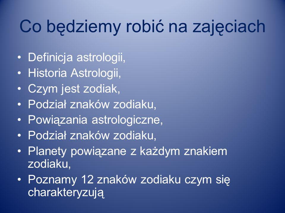 Co będziemy robić na zajęciach Definicja astrologii, Historia Astrologii, Czym jest zodiak, Podział znaków zodiaku, Powiązania astrologiczne, Podział