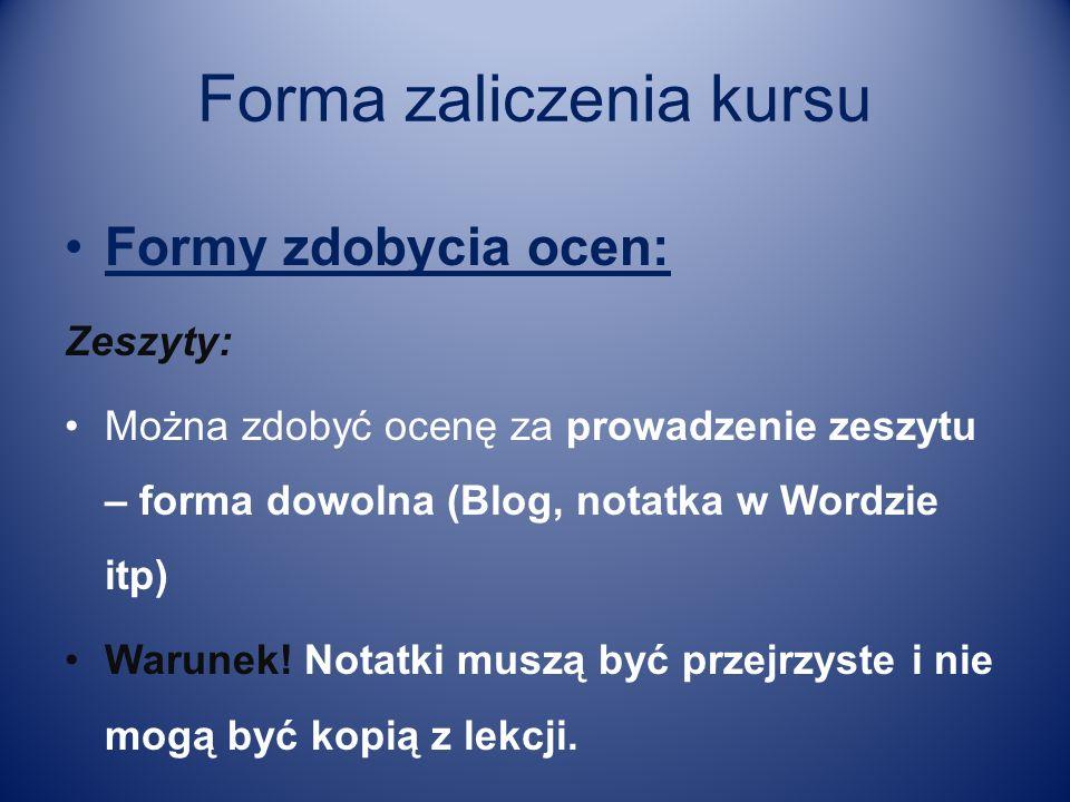 Forma zaliczenia kursu Formy zdobycia ocen: Zeszyty: Można zdobyć ocenę za prowadzenie zeszytu – forma dowolna (Blog, notatka w Wordzie itp) Warunek!