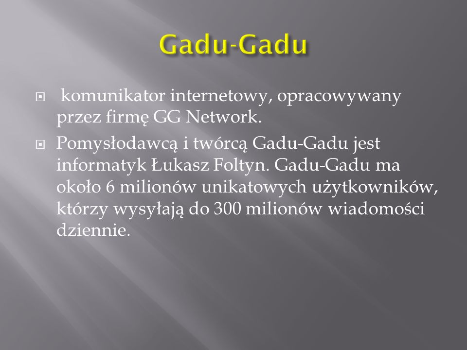 komunikator internetowy, opracowywany przez firmę GG Network. Pomysłodawcą i twórcą Gadu-Gadu jest informatyk Łukasz Foltyn. Gadu-Gadu ma około 6 mili