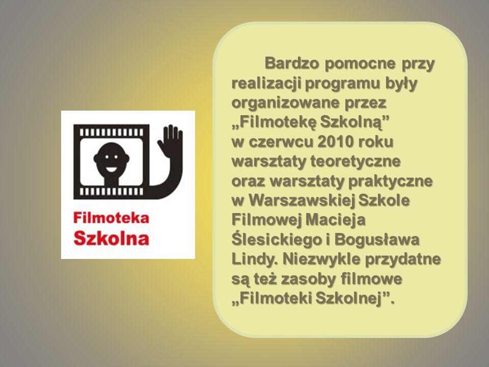 Bardzo pomocne przy realizacji programu były organizowane przez Filmotekę Szkolną Bardzo pomocne przy realizacji programu były organizowane przez Filmotekę Szkolną w czerwcu 2010 roku warsztaty teoretyczne oraz warsztaty praktyczne w Warszawskiej Szkole Filmowej Macieja Ślesickiego i Bogusława Lindy.
