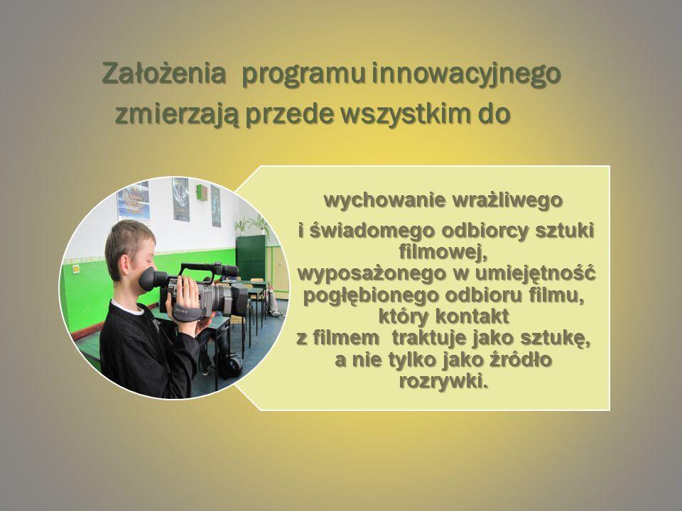 Założenia programu innowacyjnego zmierzają przede wszystkim do Założenia programu innowacyjnego zmierzają przede wszystkim do wychowanie wrażliwego i świadomego odbiorcy sztuki filmowej, wyposażonego w umiejętność pogłębionego odbioru filmu, który kontakt z filmem traktuje jako sztukę, a nie tylko jako źródło rozrywki.