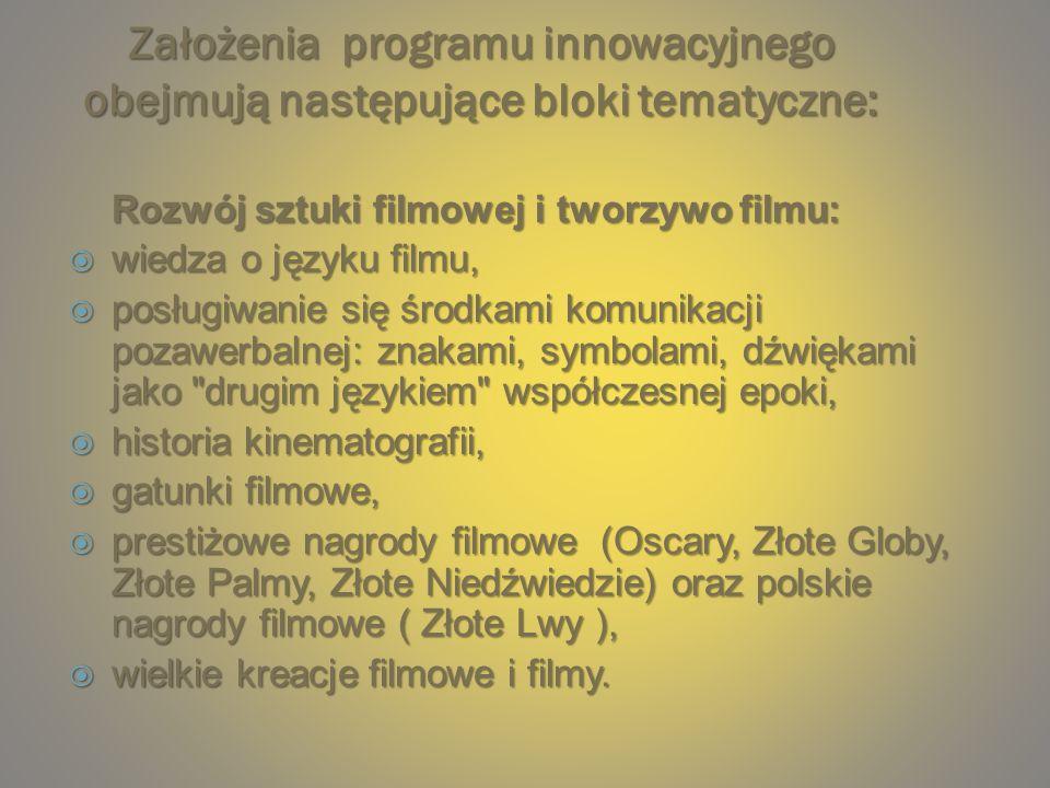 Założenia programu innowacyjnego obejmują następujące bloki tematyczne: Rozwój sztuki filmowej i tworzywo filmu: wiedza o języku filmu, wiedza o języku filmu, posługiwanie się środkami komunikacji pozawerbalnej: znakami, symbolami, dźwiękami jako drugim językiem współczesnej epoki, posługiwanie się środkami komunikacji pozawerbalnej: znakami, symbolami, dźwiękami jako drugim językiem współczesnej epoki, historia kinematografii, historia kinematografii, gatunki filmowe, gatunki filmowe, prestiżowe nagrody filmowe (Oscary, Złote Globy, Złote Palmy, Złote Niedźwiedzie) oraz polskie nagrody filmowe ( Złote Lwy ), prestiżowe nagrody filmowe (Oscary, Złote Globy, Złote Palmy, Złote Niedźwiedzie) oraz polskie nagrody filmowe ( Złote Lwy ), wielkie kreacje filmowe i filmy.