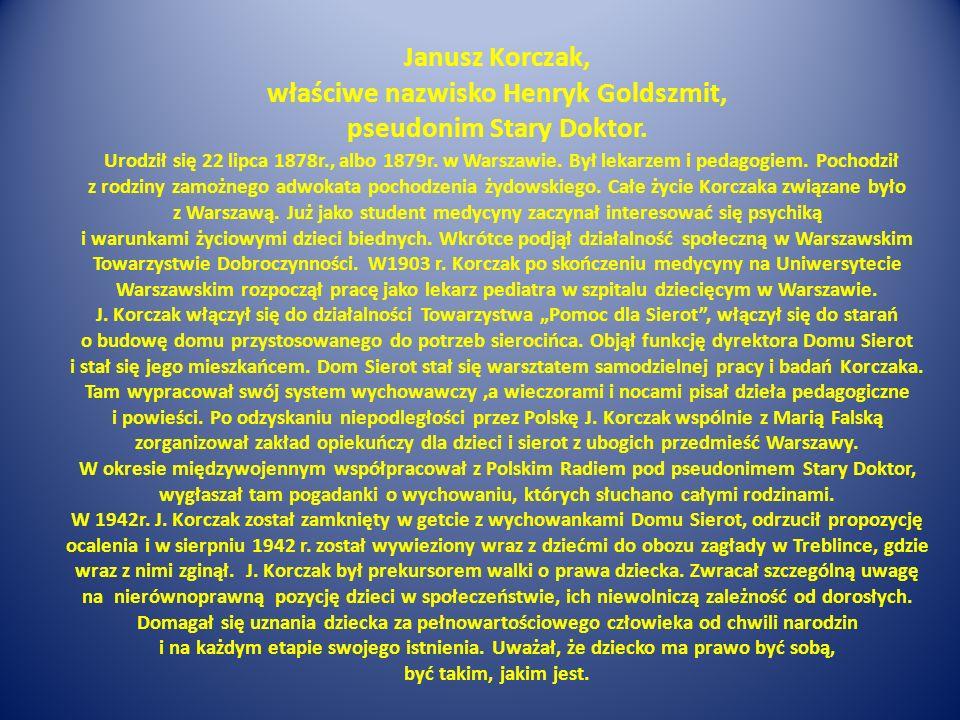Janusz Korczak, właściwe nazwisko Henryk Goldszmit, pseudonim Stary Doktor. Urodził się 22 lipca 1878r., albo 1879r. w Warszawie. Był lekarzem i pedag