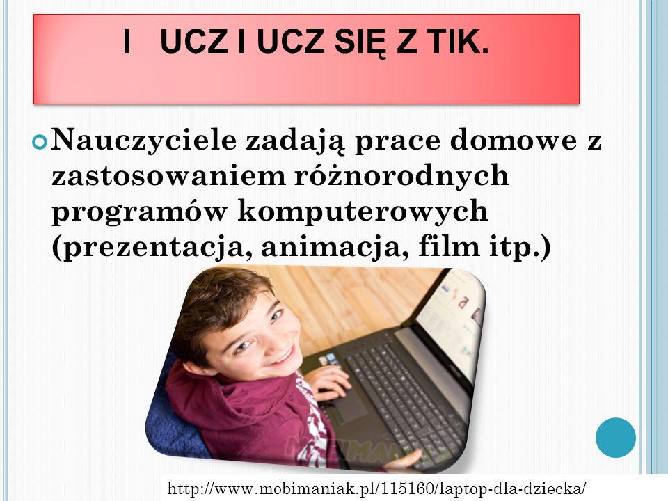 I UCZ I UCZ SIĘ Z TIK. Nauczyciele zadają prace domowe z zastosowaniem różnorodnych programów komputerowych (prezentacja, animacja, film itp.) http://