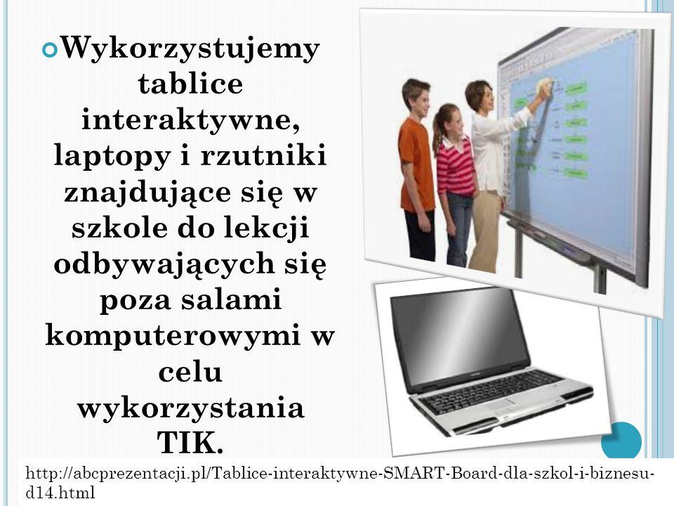 Wykorzystujemy tablice interaktywne, laptopy i rzutniki znajdujące się w szkole do lekcji odbywających się poza salami komputerowymi w celu wykorzysta