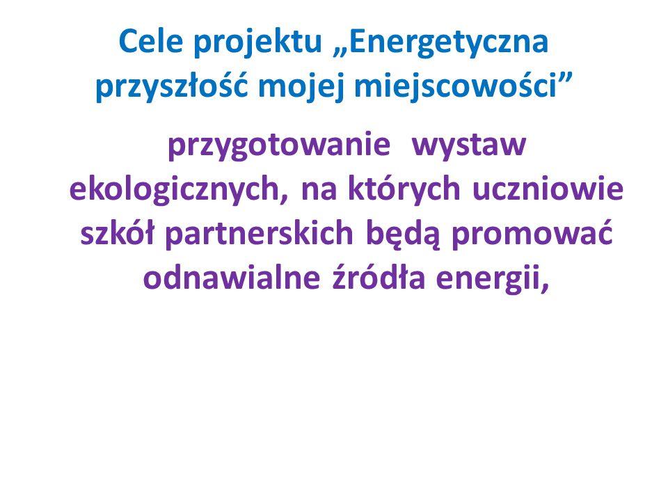 Cele projektu Energetyczna przyszłość mojej miejscowości przygotowanie wystaw ekologicznych, na których uczniowie szkół partnerskich będą promować odn