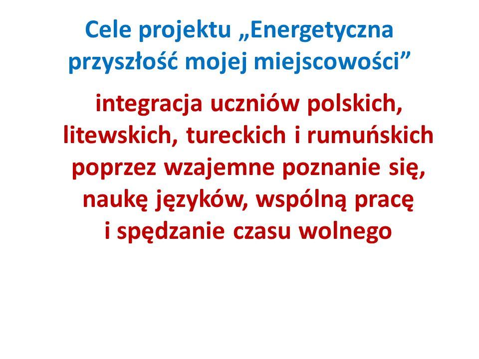 Cele projektu Energetyczna przyszłość mojej miejscowości integracja uczniów polskich, litewskich, tureckich i rumuńskich poprzez wzajemne poznanie się