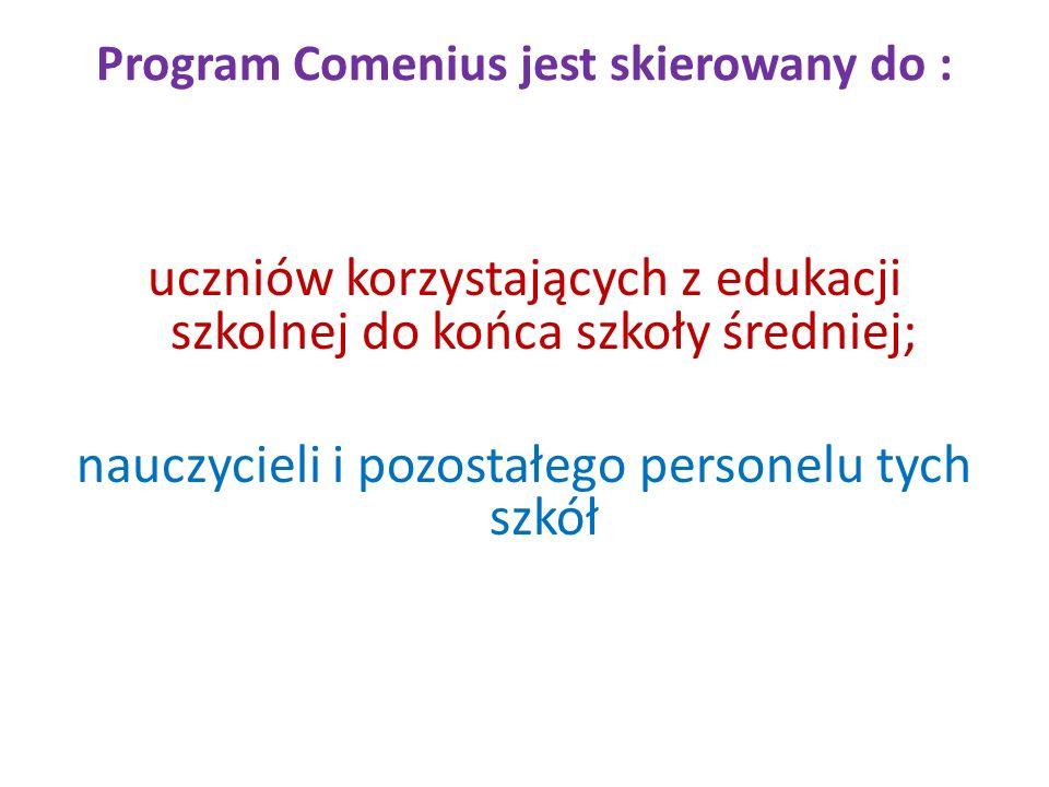 Program Comenius jest skierowany do : uczniów korzystających z edukacji szkolnej do końca szkoły średniej; nauczycieli i pozostałego personelu tych sz