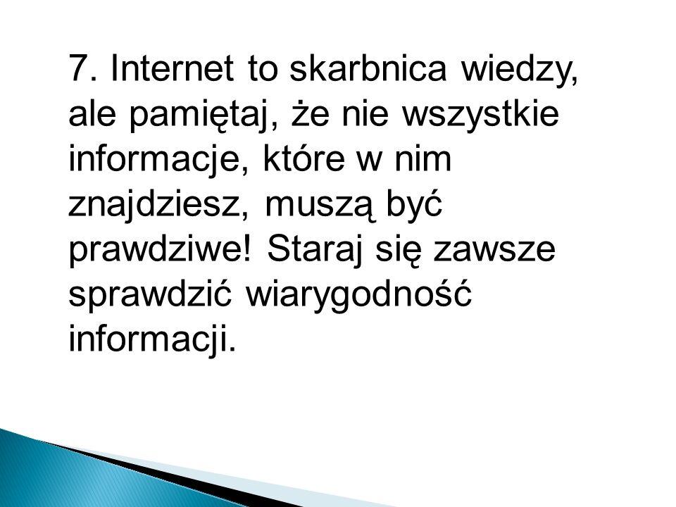 7. Internet to skarbnica wiedzy, ale pamiętaj, że nie wszystkie informacje, które w nim znajdziesz, muszą być prawdziwe! Staraj się zawsze sprawdzić w