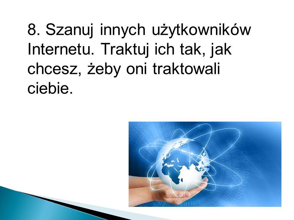 8. Szanuj innych użytkowników Internetu. Traktuj ich tak, jak chcesz, żeby oni traktowali ciebie.