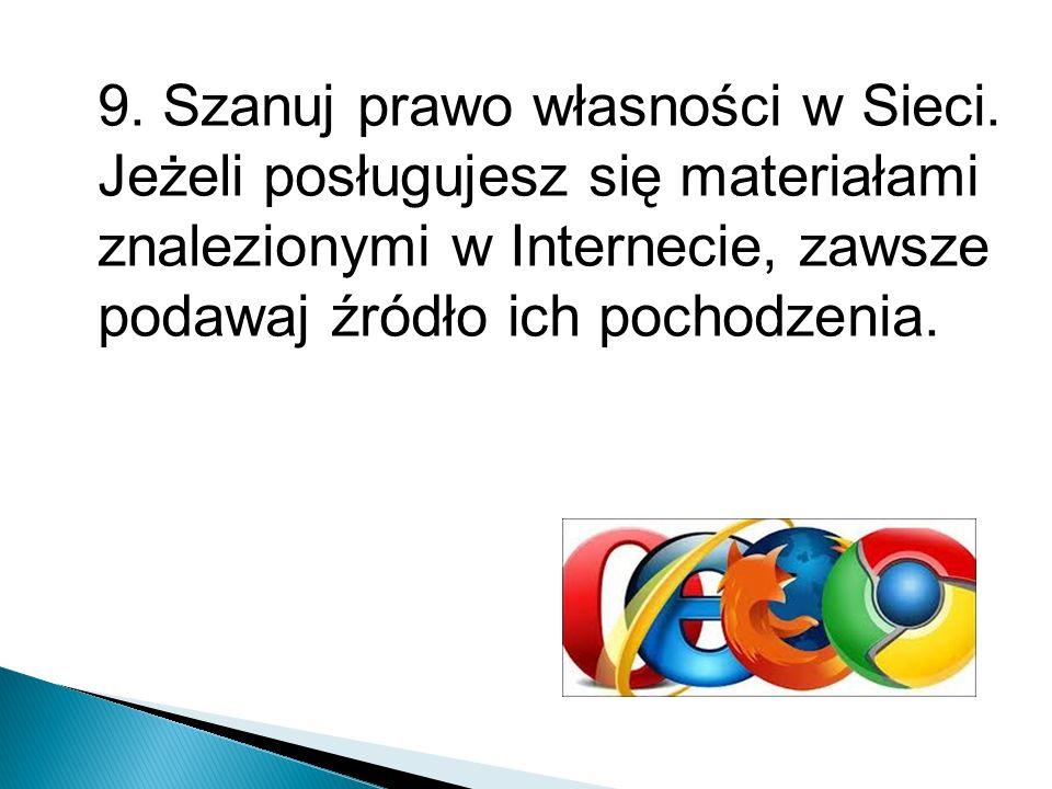 9. Szanuj prawo własności w Sieci. Jeżeli posługujesz się materiałami znalezionymi w Internecie, zawsze podawaj źródło ich pochodzenia.