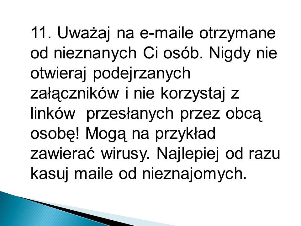 11. Uważaj na e-maile otrzymane od nieznanych Ci osób. Nigdy nie otwieraj podejrzanych załączników i nie korzystaj z linków przesłanych przez obcą oso