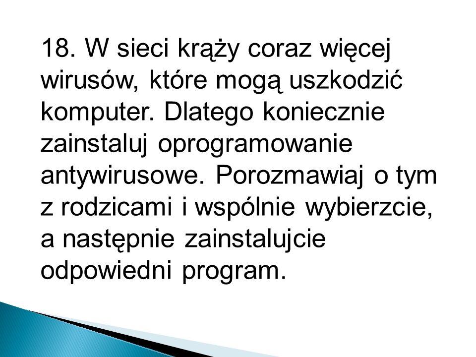 18. W sieci krąży coraz więcej wirusów, które mogą uszkodzić komputer. Dlatego koniecznie zainstaluj oprogramowanie antywirusowe. Porozmawiaj o tym z