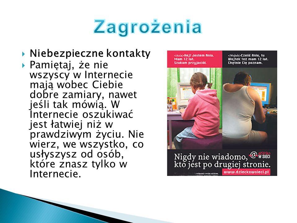 Niebezpieczne kontakty Pamiętaj, że nie wszyscy w Internecie mają wobec Ciebie dobre zamiary, nawet jeśli tak mówią. W Internecie oszukiwać jest łatwi