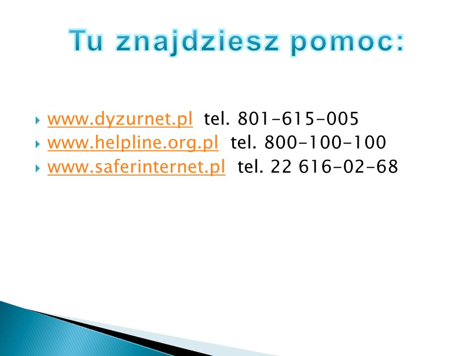 www.dyzurnet.pl tel. 801-615-005 www.dyzurnet.pl www.helpline.org.pl tel. 800-100-100 www.helpline.org.pl www.saferinternet.pl tel. 22 616-02-68 www.s