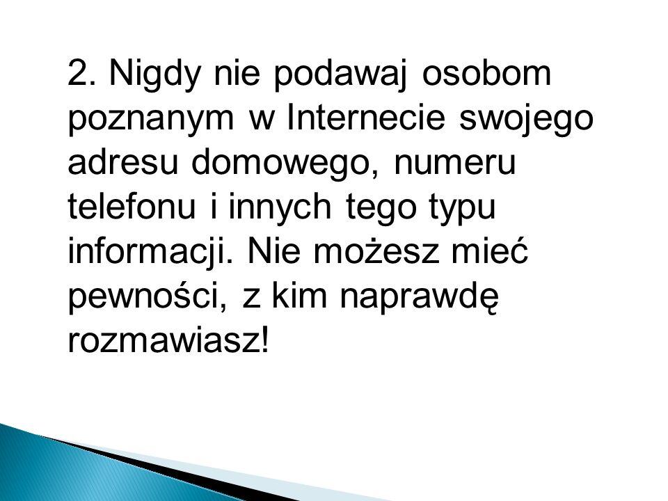 2. Nigdy nie podawaj osobom poznanym w Internecie swojego adresu domowego, numeru telefonu i innych tego typu informacji. Nie możesz mieć pewności, z