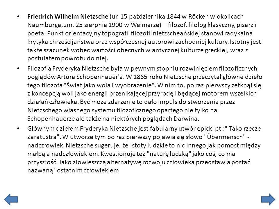 Friedrich Wilhelm Nietzsche (ur. 15 października 1844 w Röcken w okolicach Naumburga, zm. 25 sierpnia 1900 w Weimarze) – filozof, filolog klasyczny, p