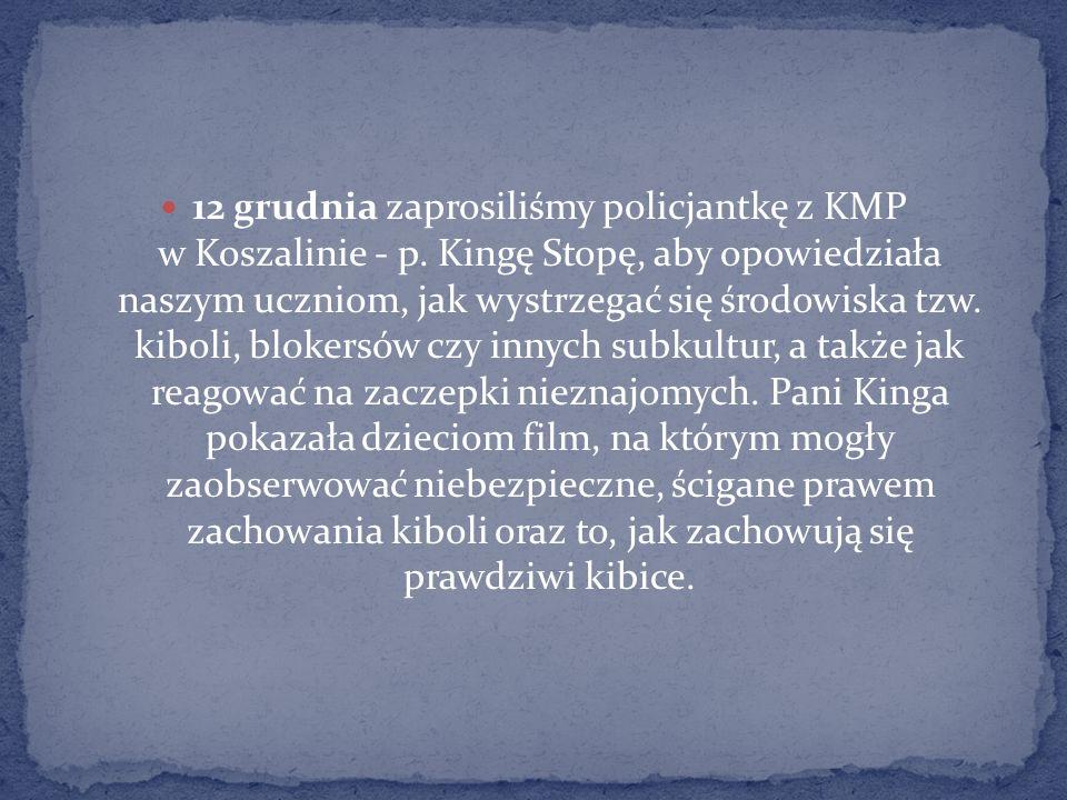 12 grudnia zaprosiliśmy policjantkę z KMP w Koszalinie - p. Kingę Stopę, aby opowiedziała naszym uczniom, jak wystrzegać się środowiska tzw. kiboli, b