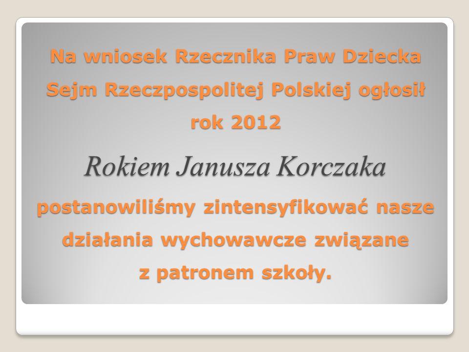 Na wniosek Rzecznika Praw Dziecka Sejm Rzeczpospolitej Polskiej ogłosił rok 2012 Rokiem Janusza Korczaka postanowiliśmy zintensyfikować nasze działani
