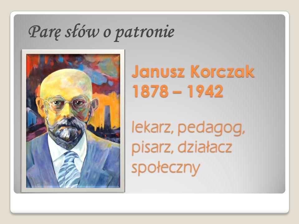 Janusz Korczak 1878 – 1942 lekarz, pedagog, pisarz, działacz społeczny Parę słów o patronie