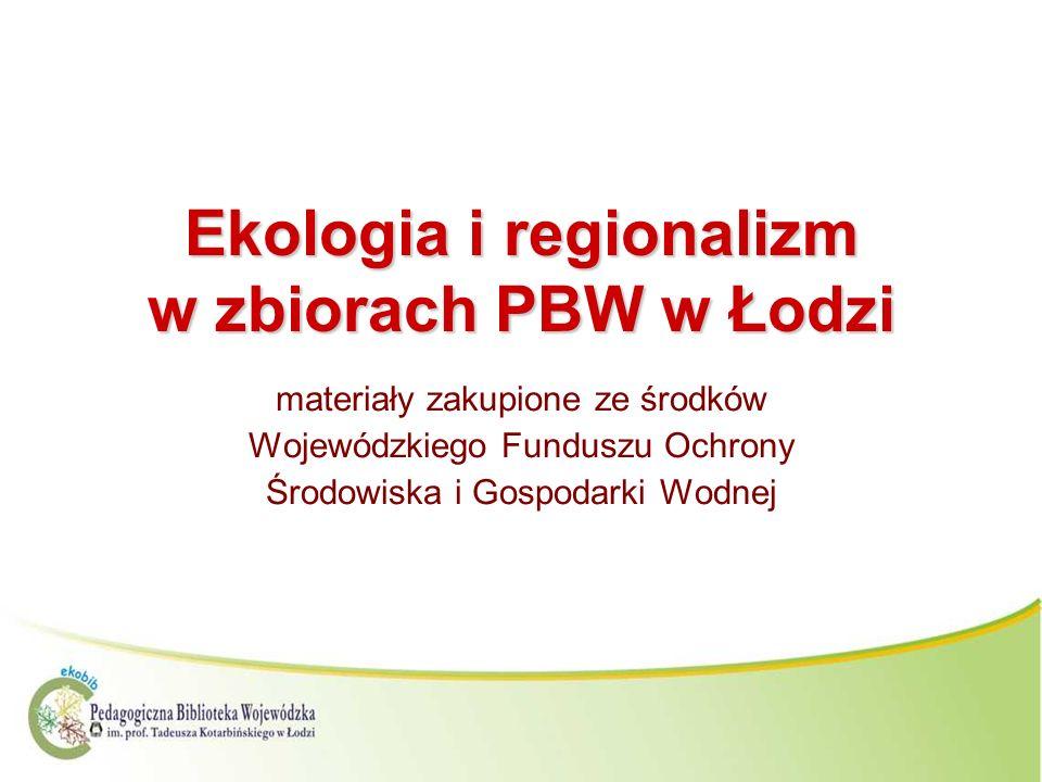 Ekologia i regionalizm w zbiorach PBW w Łodzi materiały zakupione ze środków Wojewódzkiego Funduszu Ochrony Środowiska i Gospodarki Wodnej