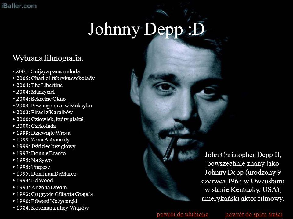 Johnny Depp :D John Christopher Depp II, powszechnie znany jako Johnny Depp (urodzony 9 czerwca 1963 w Owensboro w stanie Kentucky, USA), amerykański
