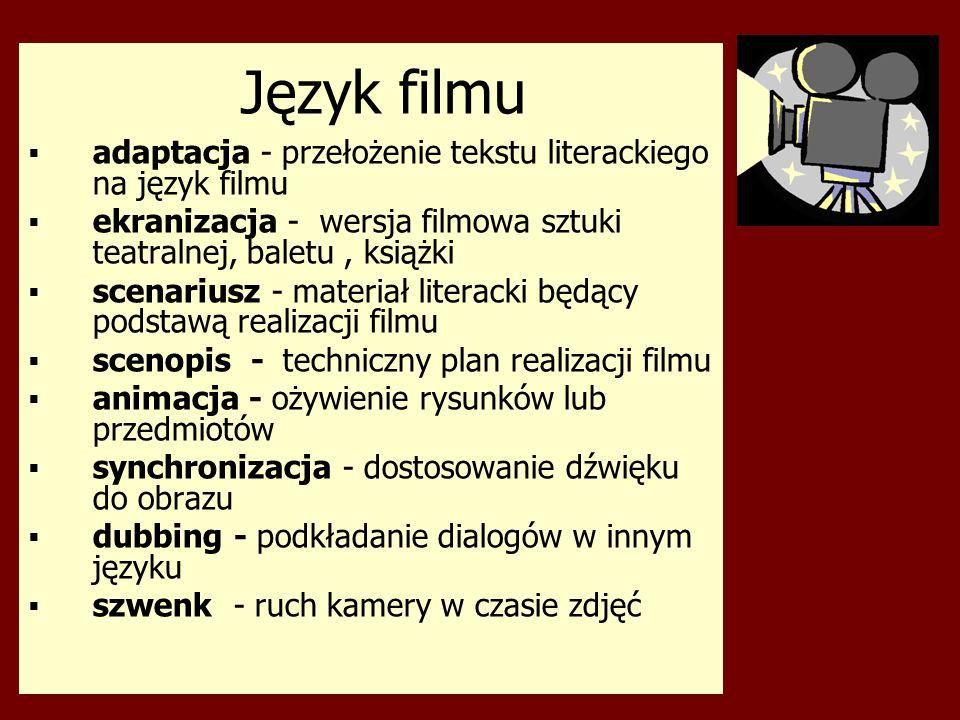 Język filmu adaptacja - przełożenie tekstu literackiego na język filmu ekranizacja - wersja filmowa sztuki teatralnej, baletu, książki scenariusz - ma