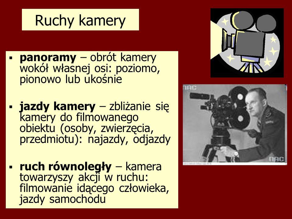 Ruchy kamery panoramy – obrót kamery wokół własnej osi: poziomo, pionowo lub ukośnie jazdy kamery – zbliżanie się kamery do filmowanego obiektu (osoby