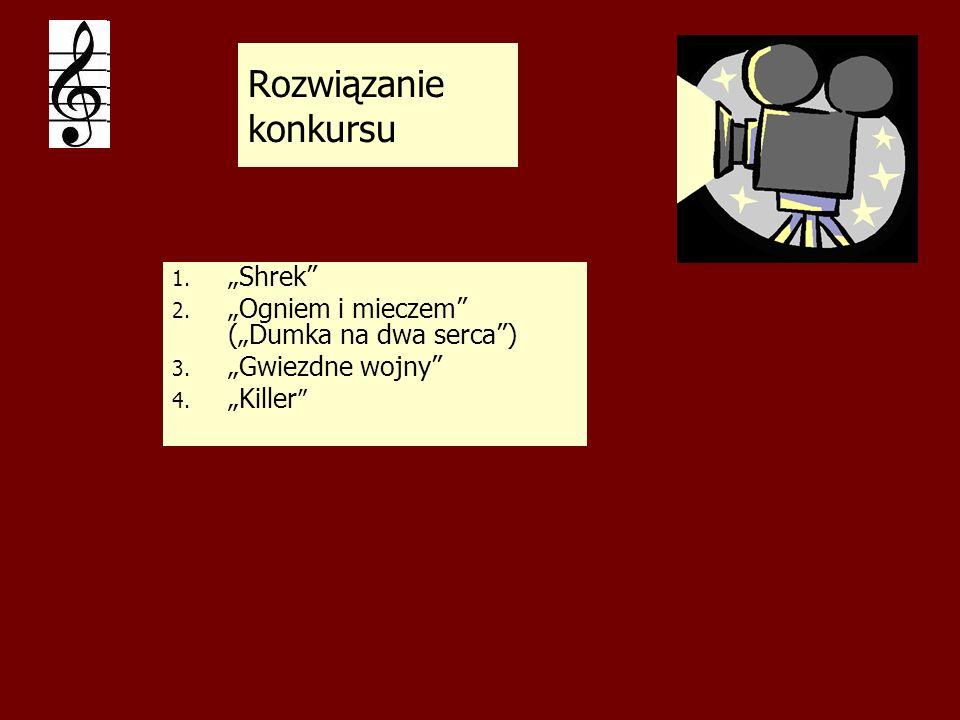 Rozwiązanie konkursu 1. 1. Shrek 2. 2. Ogniem i mieczem (Dumka na dwa serca) 3. 3. Gwiezdne wojny 4. 4. Killer