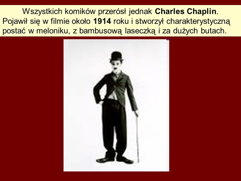 Wszystkich komików przerósł jednak Charles Chaplin. Pojawił się w filmie około 1914 roku i stworzył charakterystyczną postać w meloniku, z bambusową l