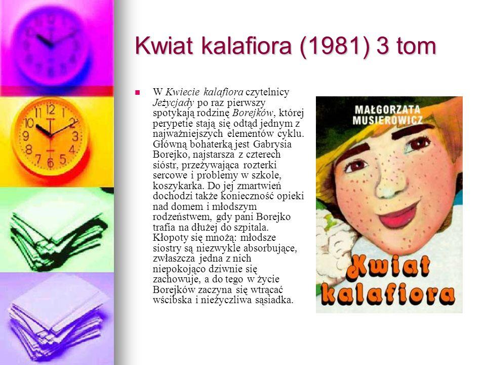 Kwiat kalafiora (1981) 3 tom W Kwiecie kalafiora czytelnicy Jeżycjady po raz pierwszy spotykają rodzinę Borejków, której perypetie stają się odtąd jednym z najważniejszych elementów cyklu.