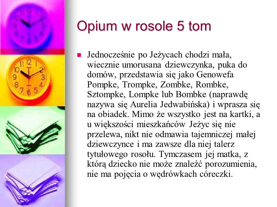 Opium w rosole 5 tom Jednocześnie po Jeżycach chodzi mała, wiecznie umorusana dziewczynka, puka do domów, przedstawia się jako Genowefa Pompke, Trompke, Zombke, Rombke, Sztompke, Lompke lub Bombke (naprawdę nazywa się Aurelia Jedwabińska) i wprasza się na obiadek.