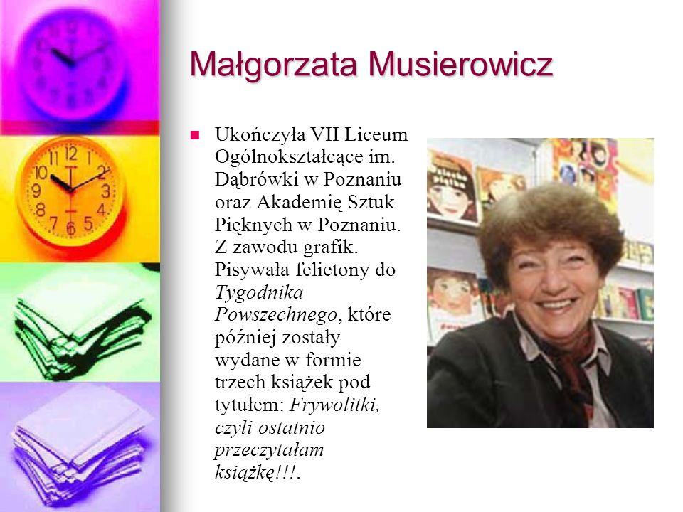 Małgorzata Musierowicz Ukończyła VII Liceum Ogólnokształcące im. Dąbrówki w Poznaniu oraz Akademię Sztuk Pięknych w Poznaniu. Z zawodu grafik. Pisywał