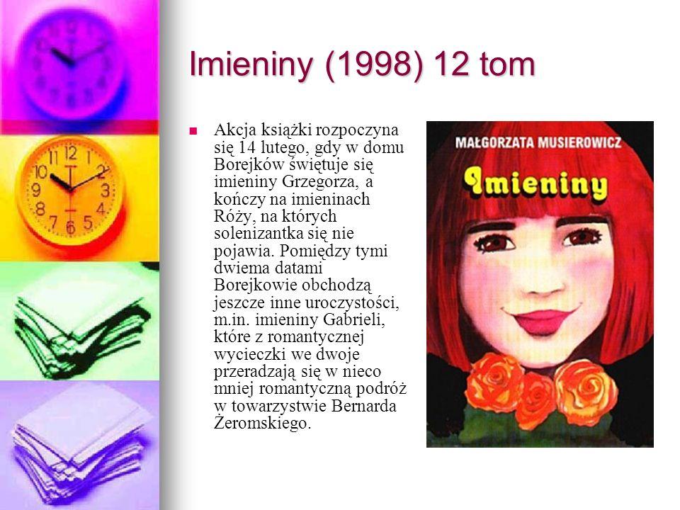 Imieniny (1998) 12 tom Akcja książki rozpoczyna się 14 lutego, gdy w domu Borejków świętuje się imieniny Grzegorza, a kończy na imieninach Róży, na których solenizantka się nie pojawia.