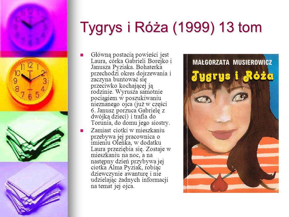 Tygrys i Róża (1999) 13 tom Główną postacią powieści jest Laura, córka Gabrieli Borejko i Janusza Pyziaka. Bohaterka przechodzi okres dojrzewania i za