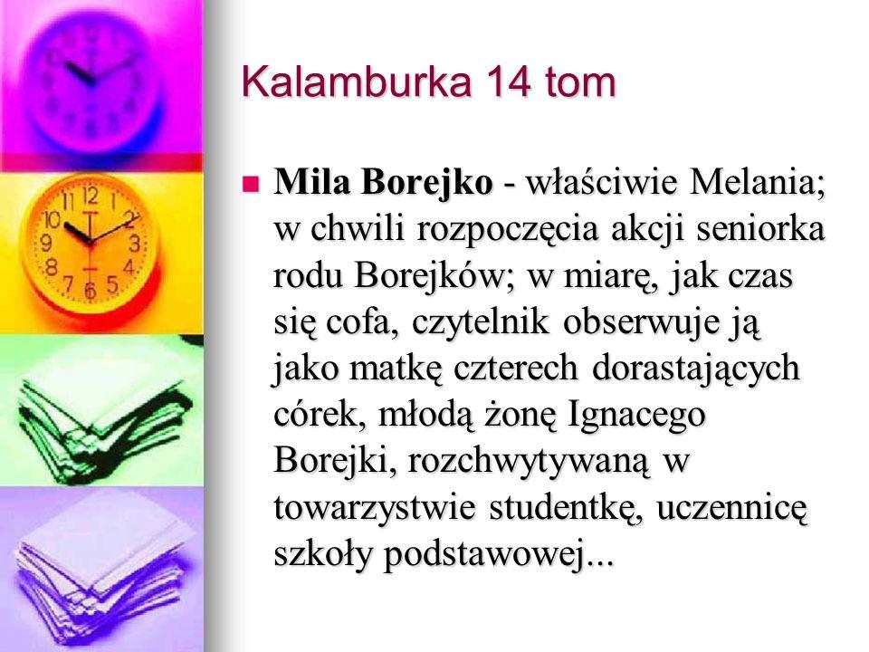 Kalamburka 14 tom Mila Borejko - właściwie Melania; w chwili rozpoczęcia akcji seniorka rodu Borejków; w miarę, jak czas się cofa, czytelnik obserwuje