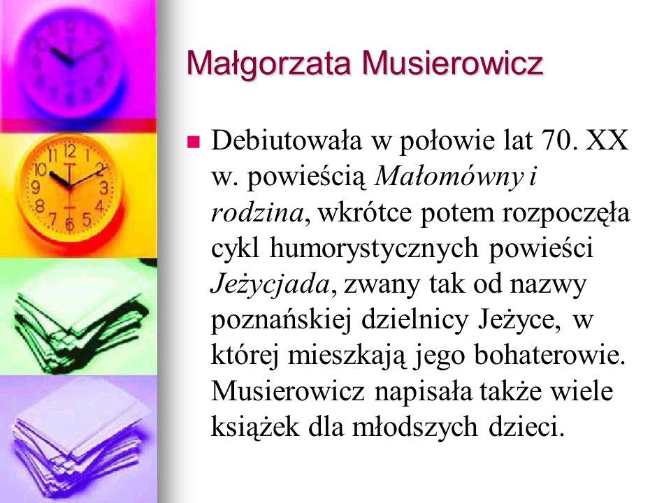 Małgorzata Musierowicz Debiutowała w połowie lat 70. XX w. powieścią Małomówny i rodzina, wkrótce potem rozpoczęła cykl humorystycznych powieści Jeżyc