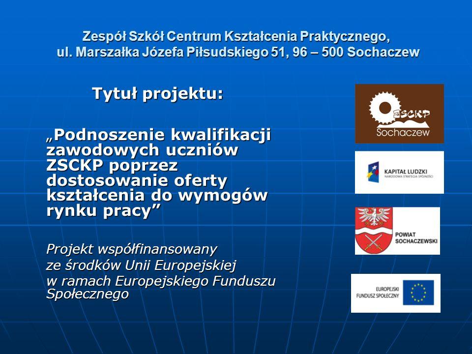 Zespół Szkół Centrum Kształcenia Praktycznego, ul. Marszałka Józefa Piłsudskiego 51, 96 – 500 Sochaczew Tytuł projektu: Podnoszenie kwalifikacji zawod